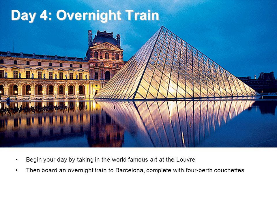 Day 4: Overnight Train Day 4: Overnight Train Begin your day by taking in the world famous art at the Louvre Then board an overnight train to Barcelon