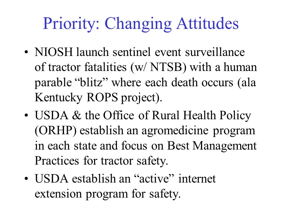 Priority: Changing Attitudes NIOSH launch sentinel event surveillance of tractor fatalities (w/ NTSB) with a human parable blitz where each death occurs (ala Kentucky ROPS project).