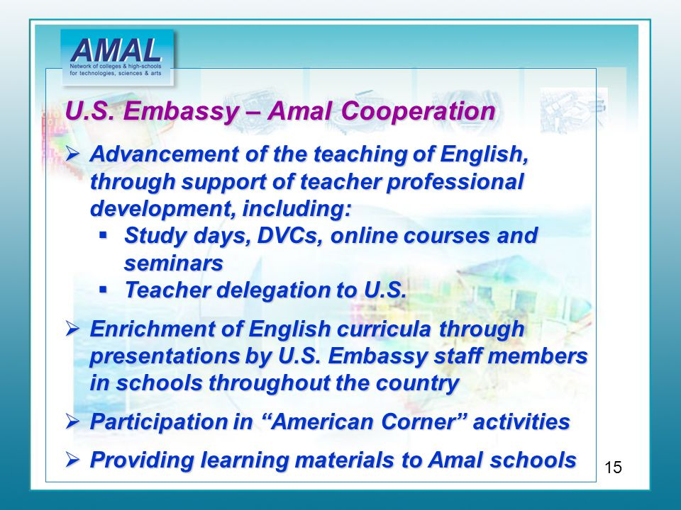 U.S. Embassy – Amal Cooperation  Advancement of the teaching of English, through support of teacher professional development, including:  Study days