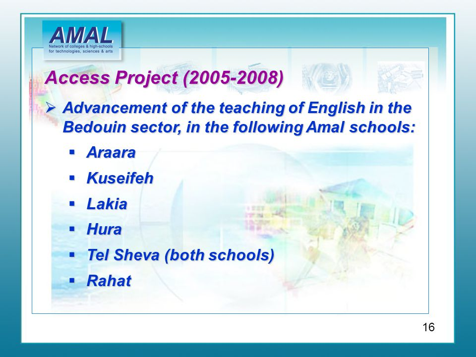 Access Project (2005-2008)  Advancement of the teaching of English in the Bedouin sector, in the following Amal schools:  Araara  Kuseifeh  Lakia  Hura  Tel Sheva (both schools)  Rahat 16