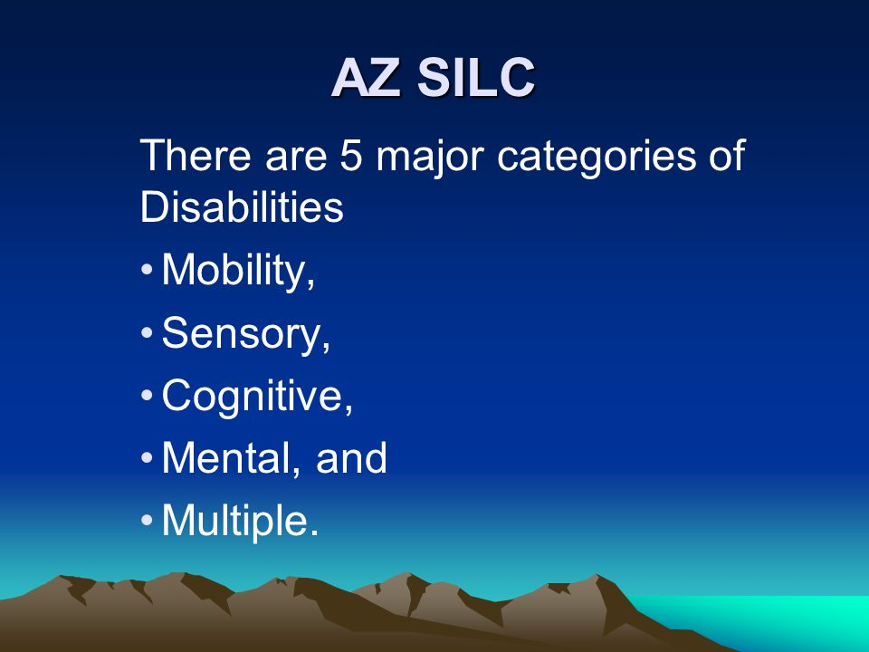 AZ SILC There are 5 major categories of Disabilities Mobility, Sensory, Cognitive, Mental, and Multiple.