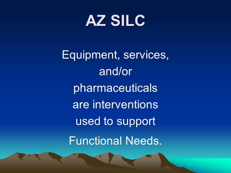 AZ SILC Equipment, services, and/or pharmaceuticals are interventions used to support Functional Needs.