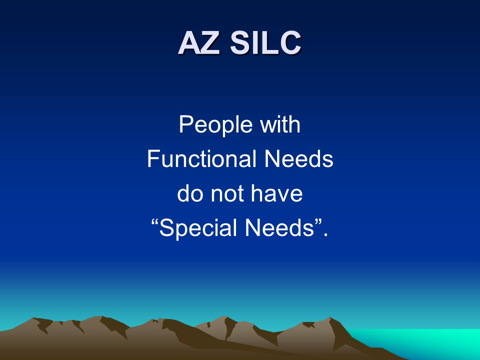 AZ SILC People with Functional Needs do not have Special Needs .