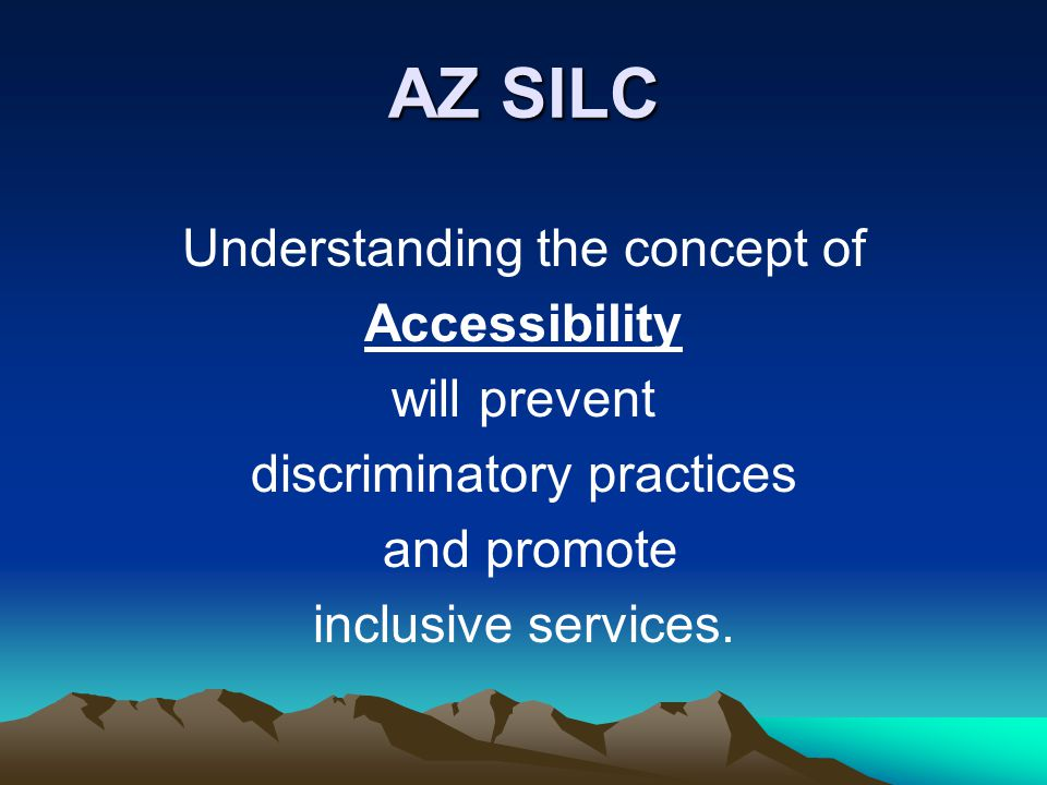 AZ SILC Understanding the concept of Accessibility will prevent discriminatory practices and promote inclusive services.