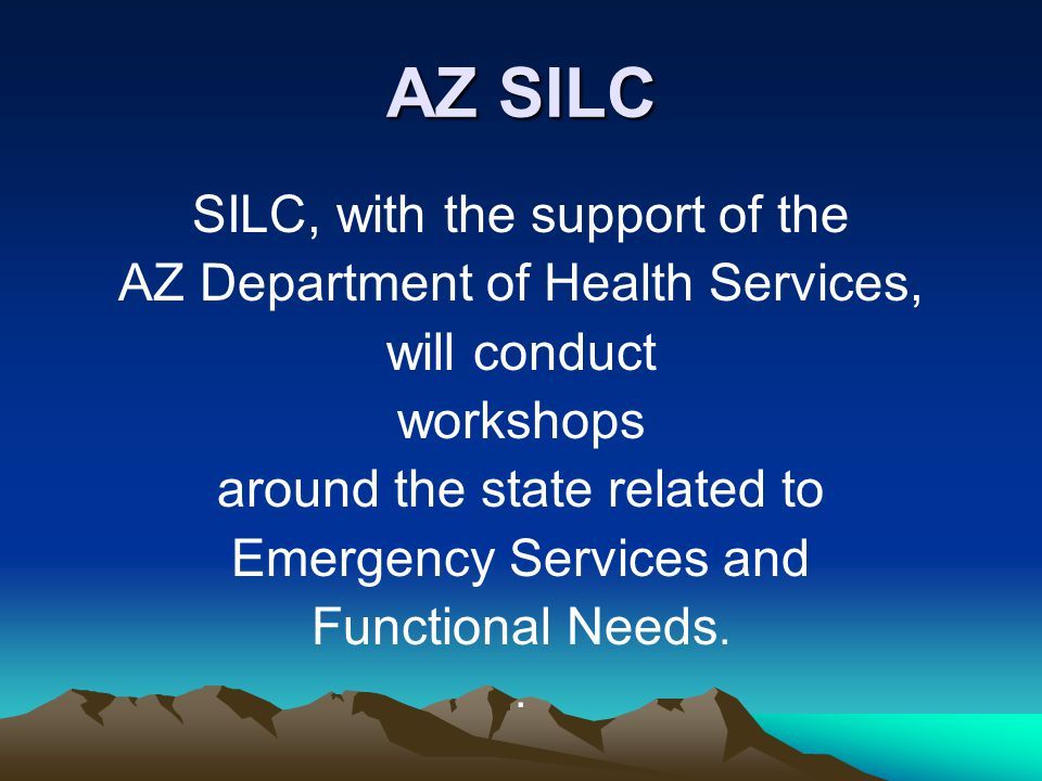 AZ SILC SILC, with the support of the AZ Department of Health Services, will conduct workshops around the state related to Emergency Services and Functional Needs..