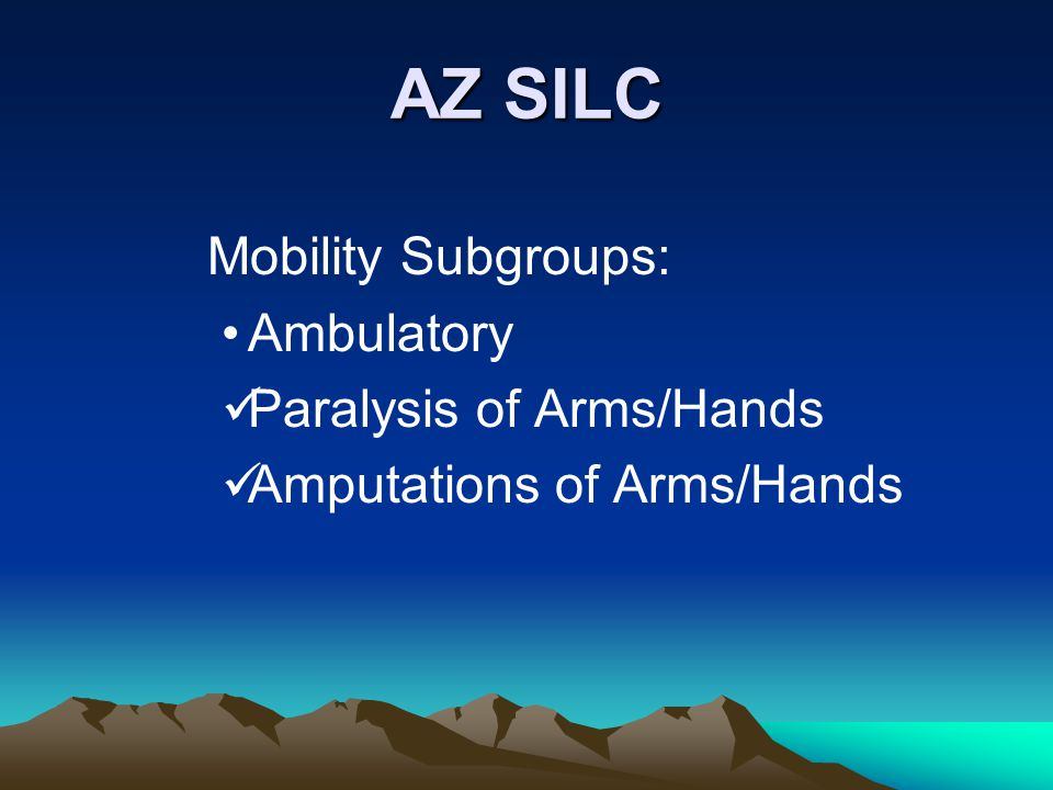 AZ SILC Mobility Subgroups: Ambulatory Paralysis of Arms/Hands Amputations of Arms/Hands