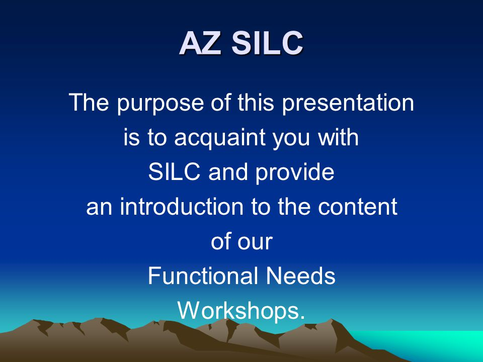 AZ SILC The purpose of this presentation is to acquaint you with SILC and provide an introduction to the content of our Functional Needs Workshops.