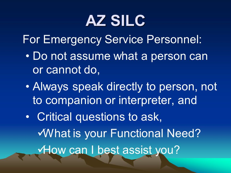 AZ SILC For Emergency Service Personnel: Do not assume what a person can or cannot do, Always speak directly to person, not to companion or interpreter, and Critical questions to ask, What is your Functional Need.