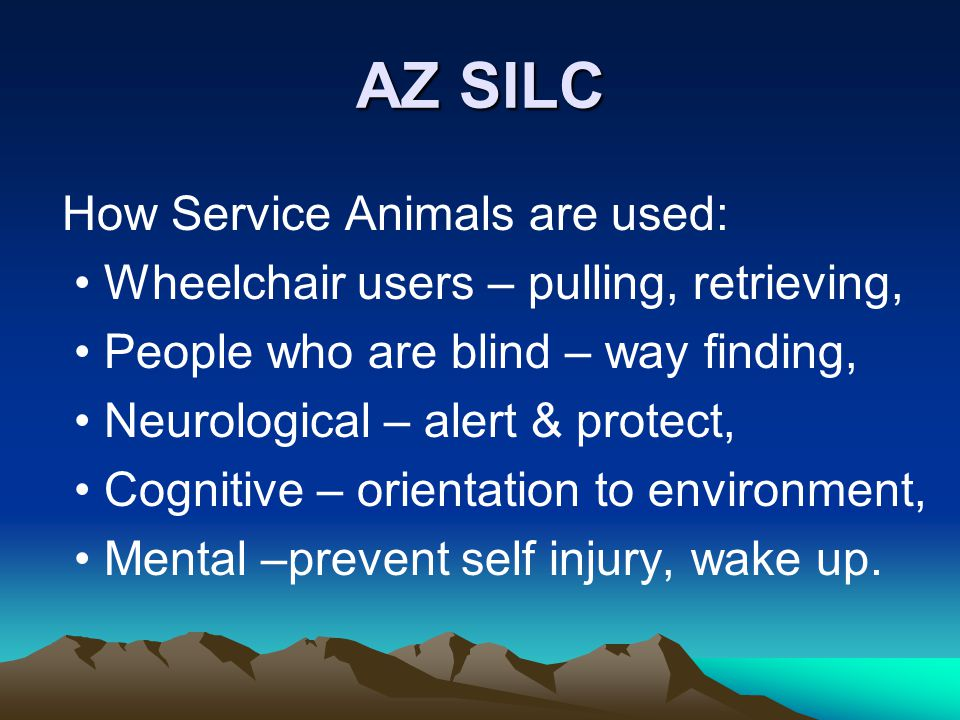 AZ SILC How Service Animals are used: Wheelchair users – pulling, retrieving, People who are blind – way finding, Neurological – alert & protect, Cognitive – orientation to environment, Mental –prevent self injury, wake up.