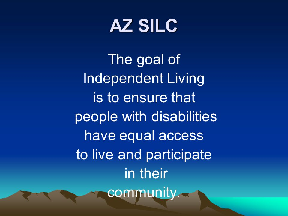 AZ SILC The goal of Independent Living is to ensure that people with disabilities have equal access to live and participate in their community.