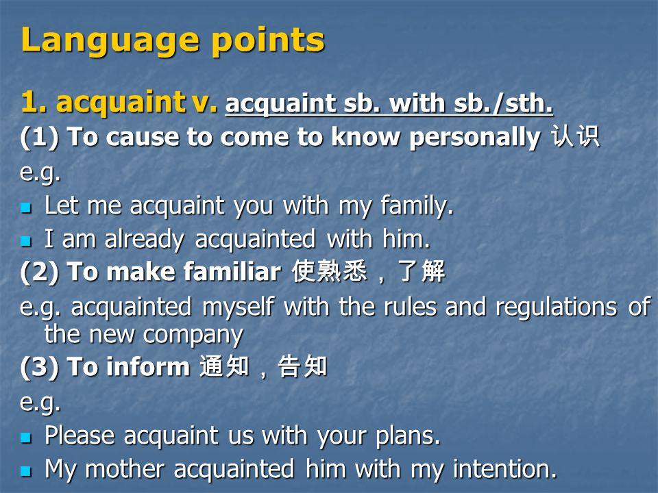 Language points 1. acquaint v. acquaint sb. with sb./sth.