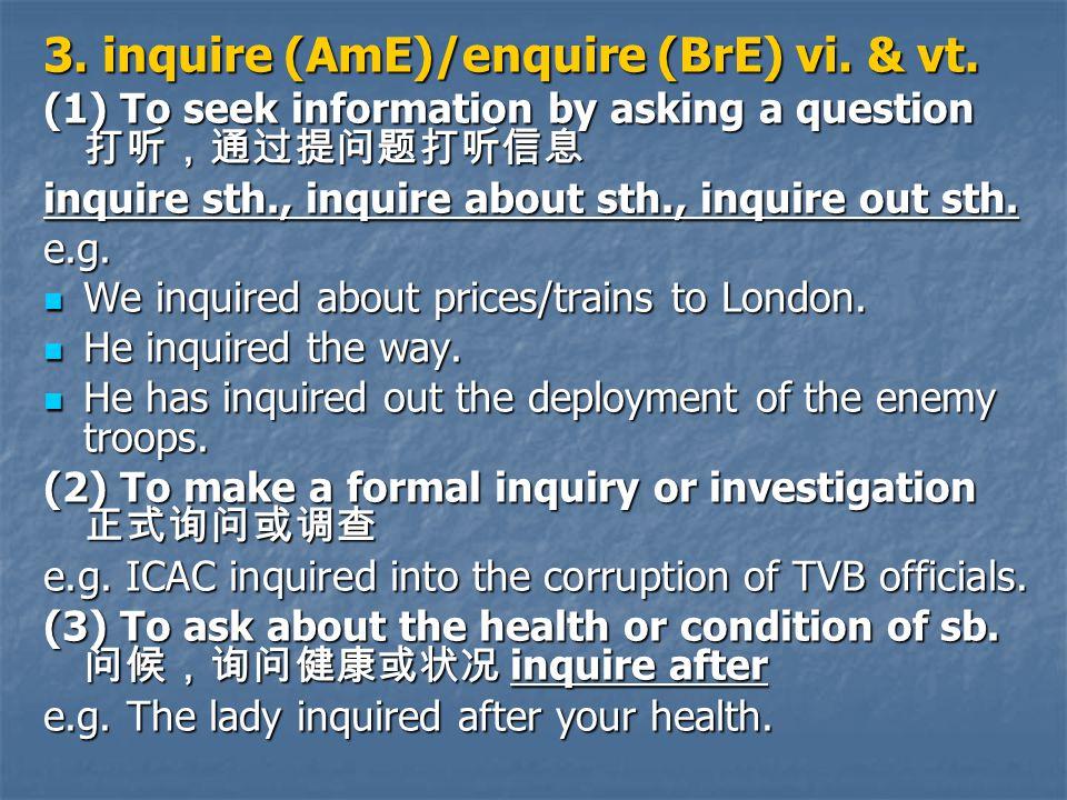 3. inquire (AmE)/enquire (BrE) vi. & vt.
