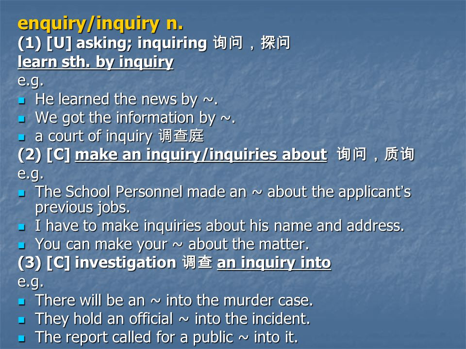 enquiry/inquiry n. (1) [U] asking; inquiring 询问,探问 learn sth.