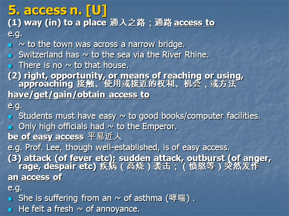 5. access n. [U] (1) way (in) to a place 通入之路;通路 access to e.g.