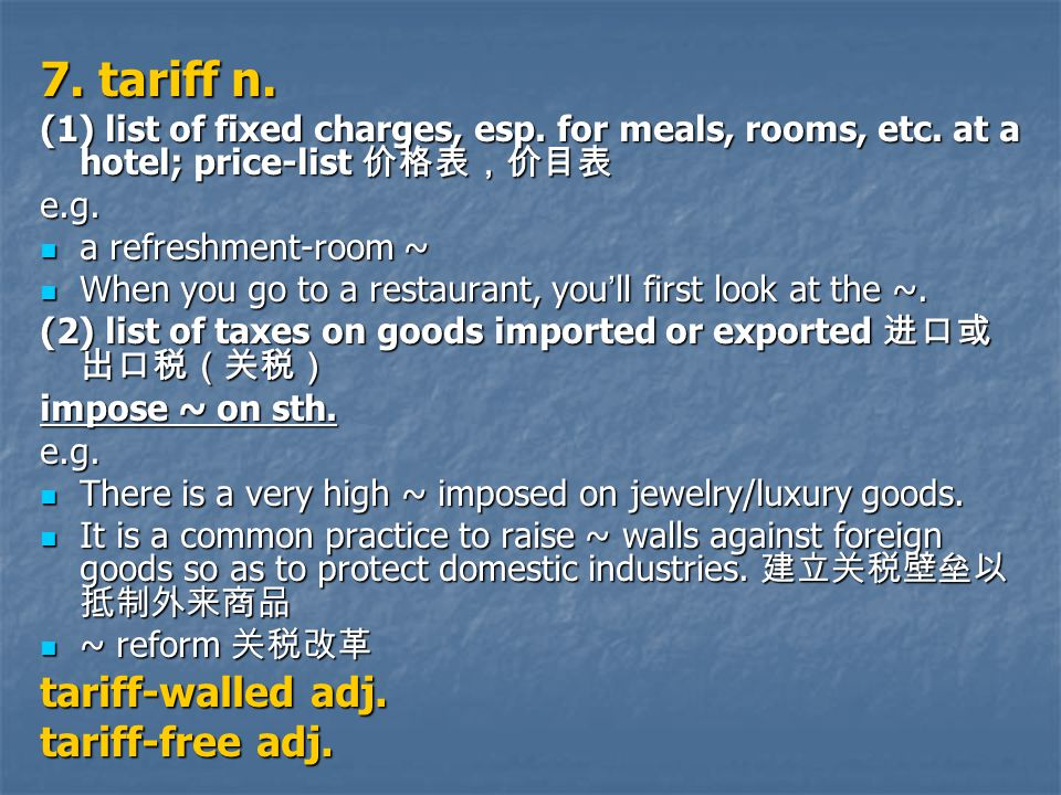 7. tariff n. (1) list of fixed charges, esp. for meals, rooms, etc.