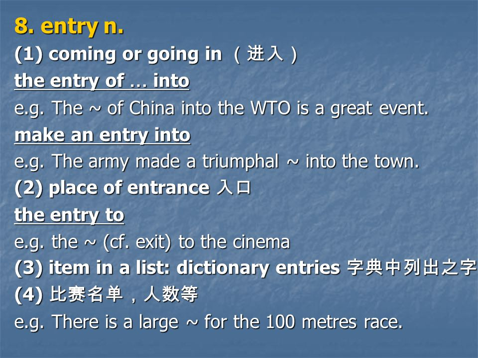 8. entry n. (1) coming or going in (进入) the entry of … into e.g.