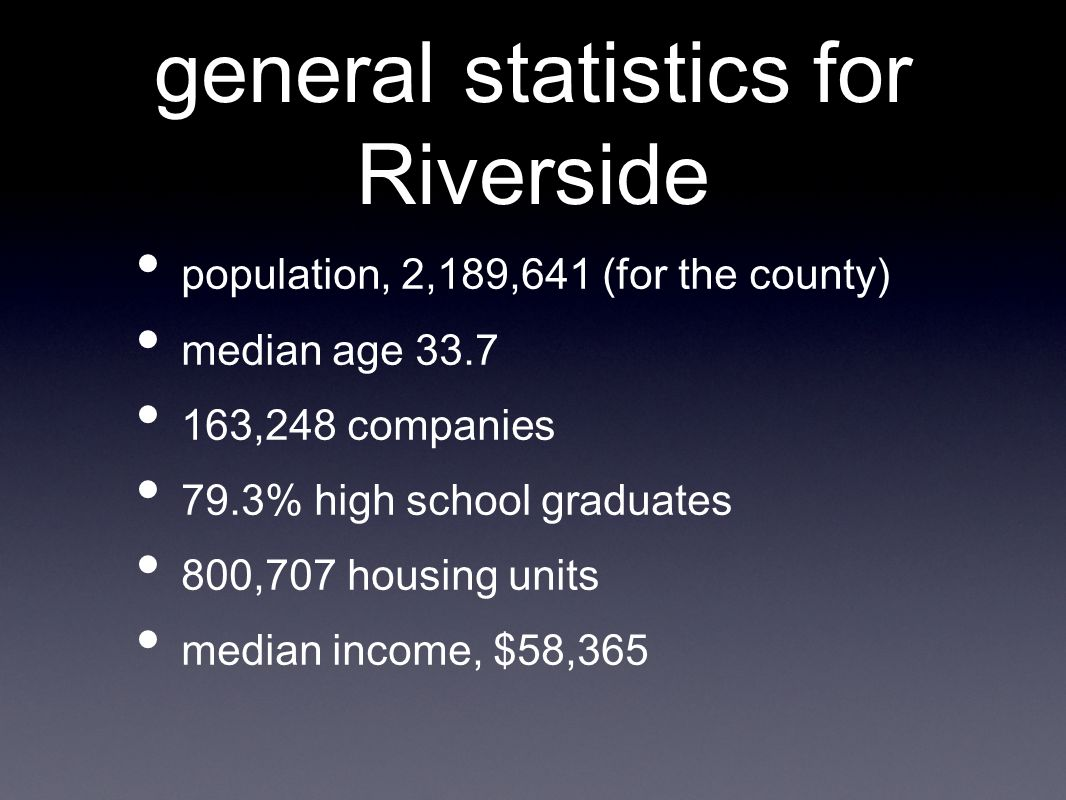general statistics for Riverside population, 2,189,641 (for the county) median age 33.7 163,248 companies 79.3% high school graduates 800,707 housing units median income, $58,365