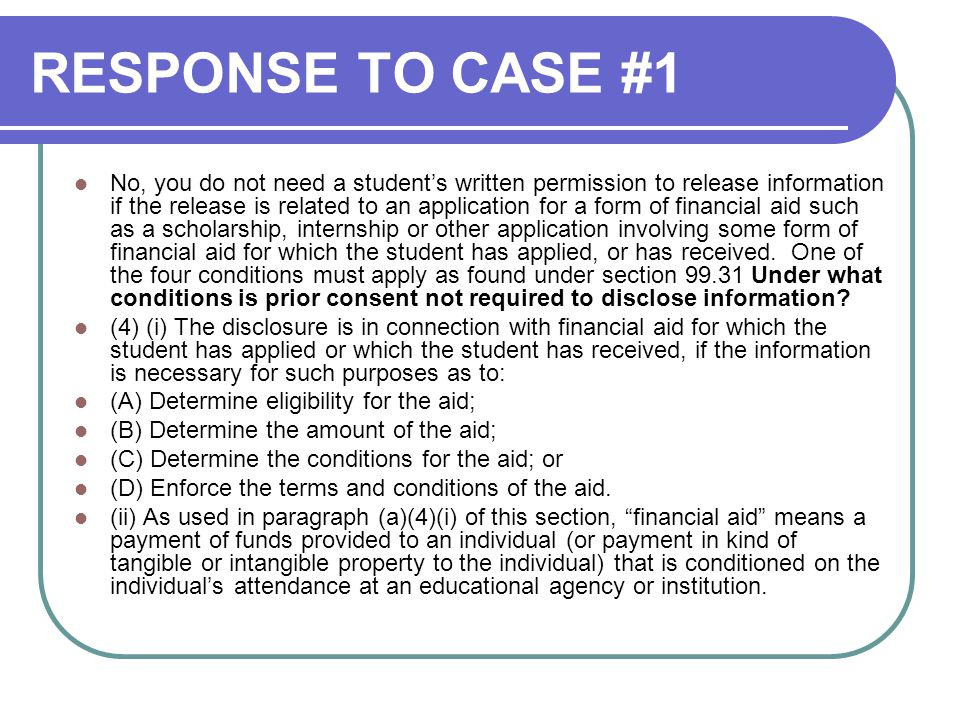 RESPONSE TO CASE #1 No, you do not need a student's written permission to release information if the release is related to an application for a form of financial aid such as a scholarship, internship or other application involving some form of financial aid for which the student has applied, or has received.