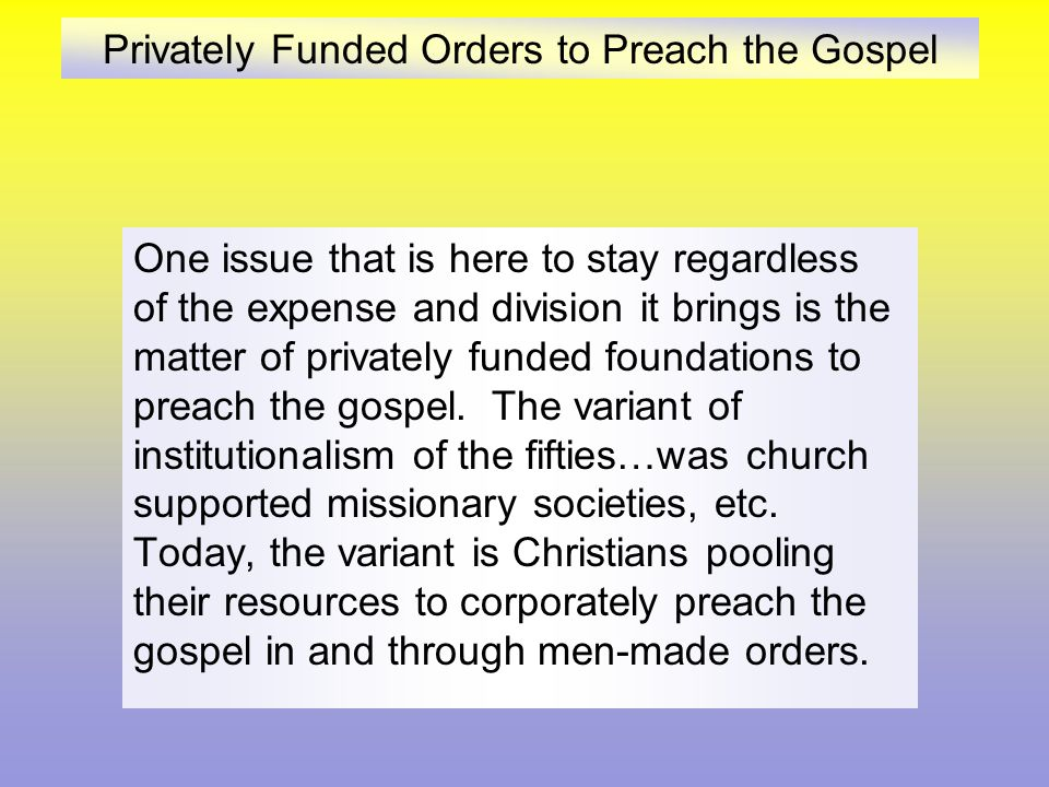 Privately Funded Orders to Preach the Gospel One issue that is here to stay regardless of the expense and division it brings is the matter of privately funded foundations to preach the gospel.