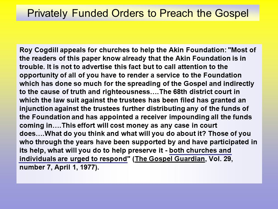 Privately Funded Orders to Preach the Gospel Roy Cogdill appeals for churches to help the Akin Foundation: Most of the readers of this paper know already that the Akin Foundation is in trouble.