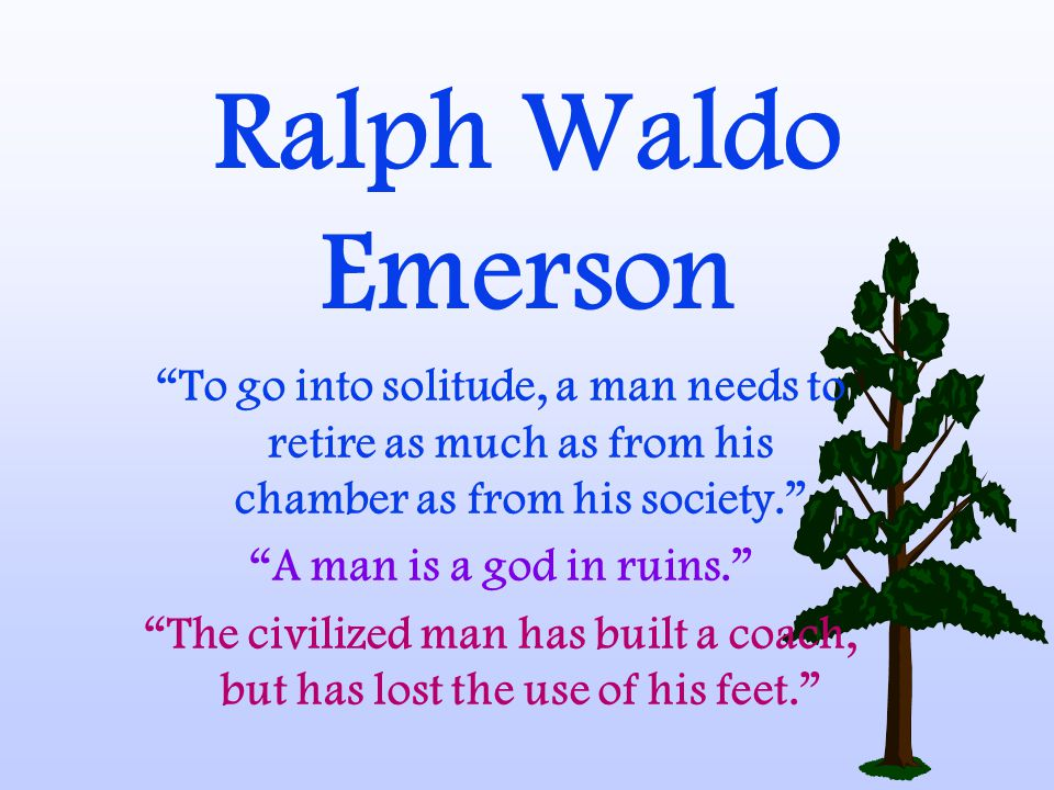 Ralph Waldo Emerson To go into solitude, a man needs to retire as much as from his chamber as from his society. A man is a god in ruins. The civilized man has built a coach, but has lost the use of his feet.