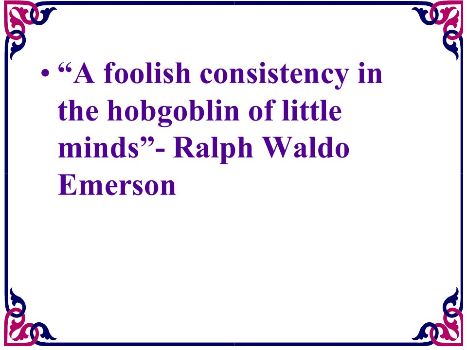 A foolish consistency in the hobgoblin of little minds - Ralph Waldo Emerson