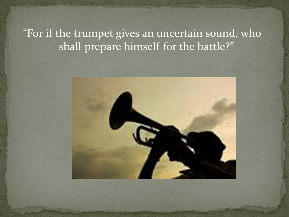 For if the trumpet gives an uncertain sound, who shall prepare himself for the battle?
