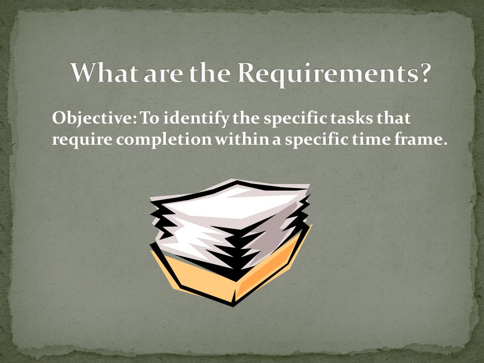 Objective: To identify the specific tasks that require completion within a specific time frame.