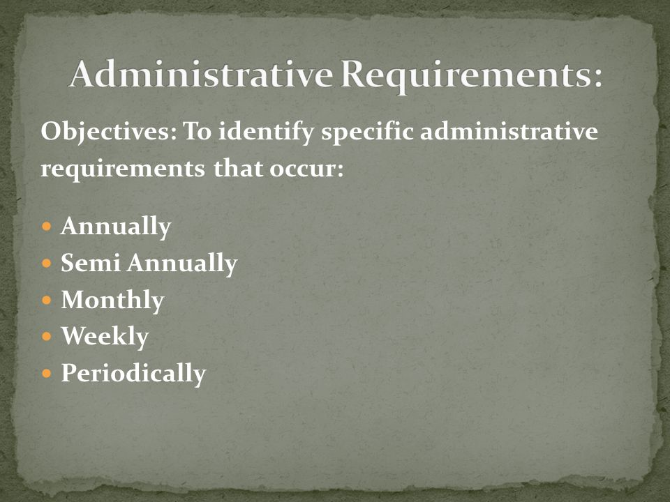 Objectives: To identify specific administrative requirements that occur: Annually Semi Annually Monthly Weekly Periodically