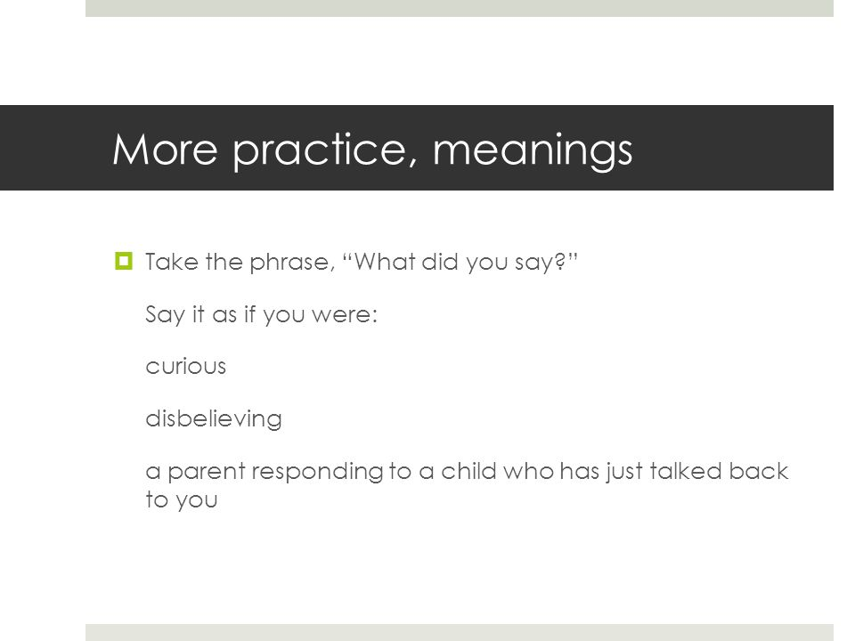 """More practice, meanings  Take the phrase, """"What did you say?"""" Say it as if you were: curious disbelieving a parent responding to a child who has just"""