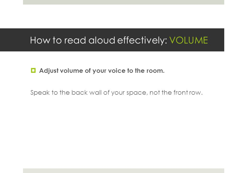 How to read aloud effectively: VOLUME  Adjust volume of your voice to the room. Speak to the back wall of your space, not the front row.