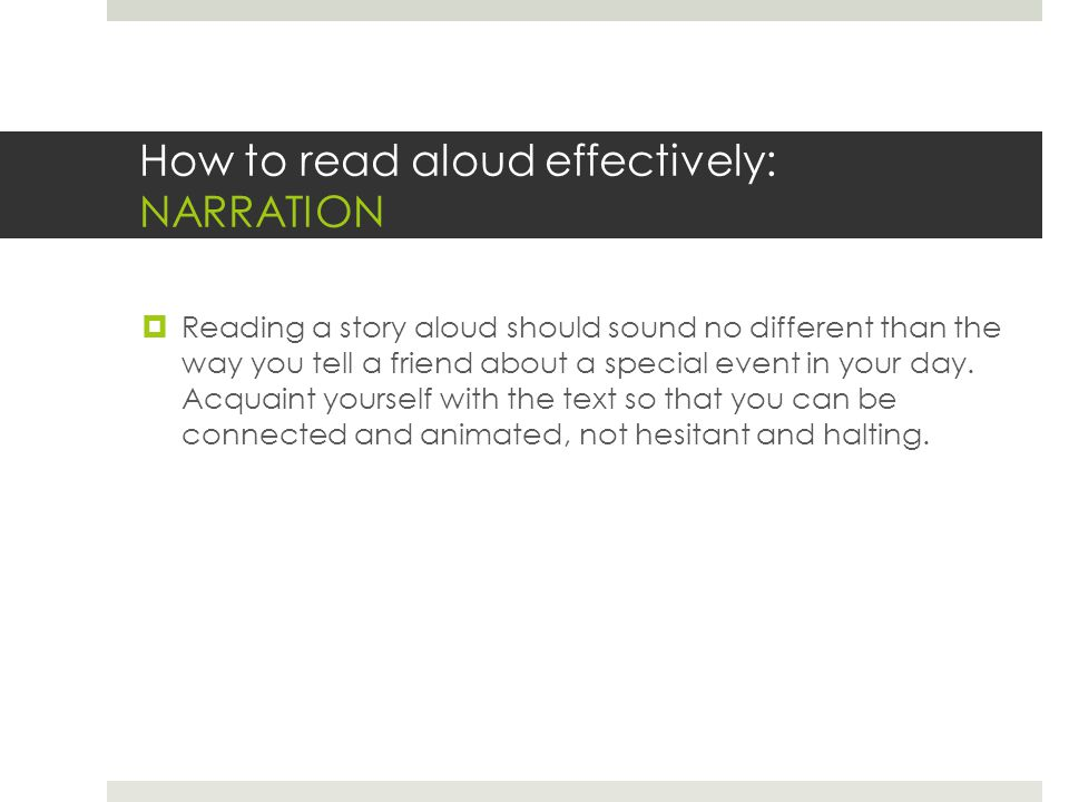 How to read aloud effectively: NARRATION  Reading a story aloud should sound no different than the way you tell a friend about a special event in you