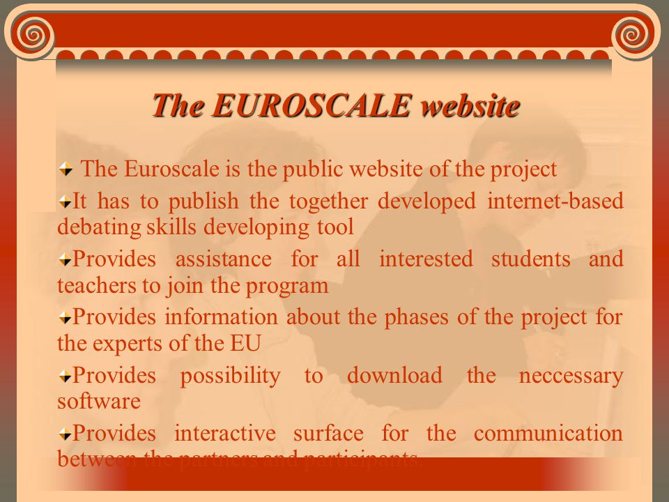 The EUROSCALE website The Euroscale is the public website of the project It has to publish the together developed internet-based debating skills developing tool Provides assistance for all interested students and teachers to join the program Provides information about the phases of the project for the experts of the EU Provides possibility to download the neccessary software Provides interactive surface for the communication between the partners and participants.