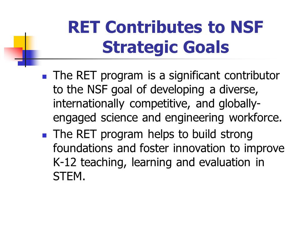 RET Contributes to NSF Strategic Goals The RET program is a significant contributor to the NSF goal of developing a diverse, internationally competitive, and globally- engaged science and engineering workforce.