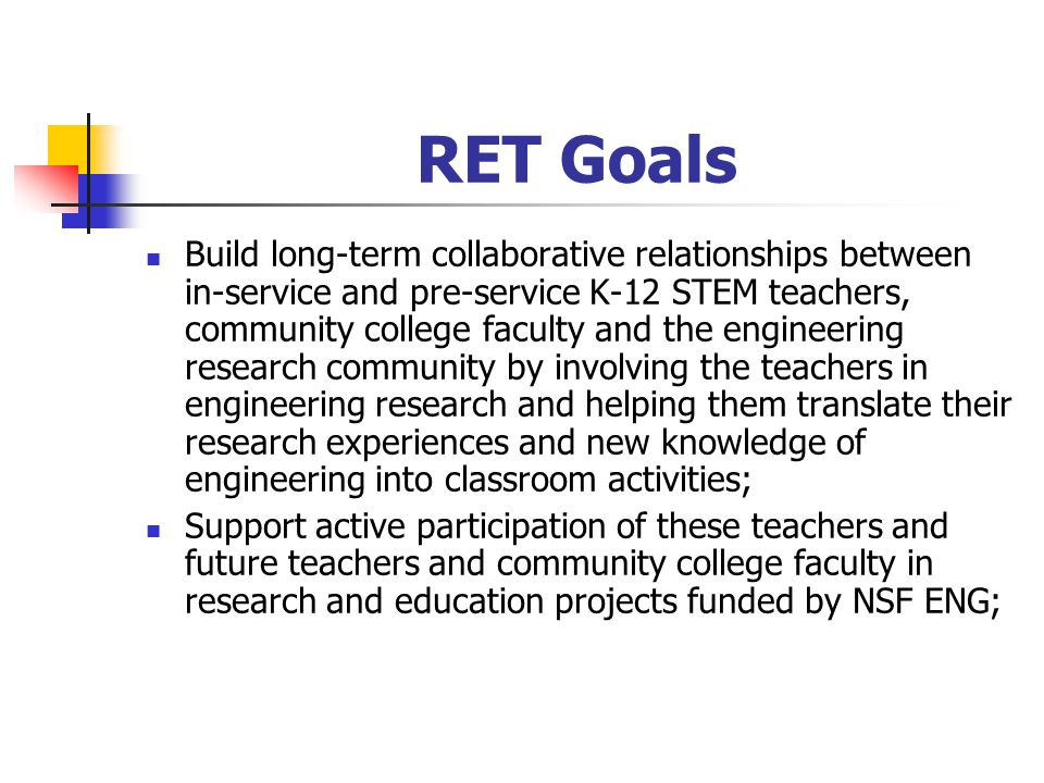 RET Goals Build long-term collaborative relationships between in-service and pre-service K-12 STEM teachers, community college faculty and the engineering research community by involving the teachers in engineering research and helping them translate their research experiences and new knowledge of engineering into classroom activities; Support active participation of these teachers and future teachers and community college faculty in research and education projects funded by NSF ENG;