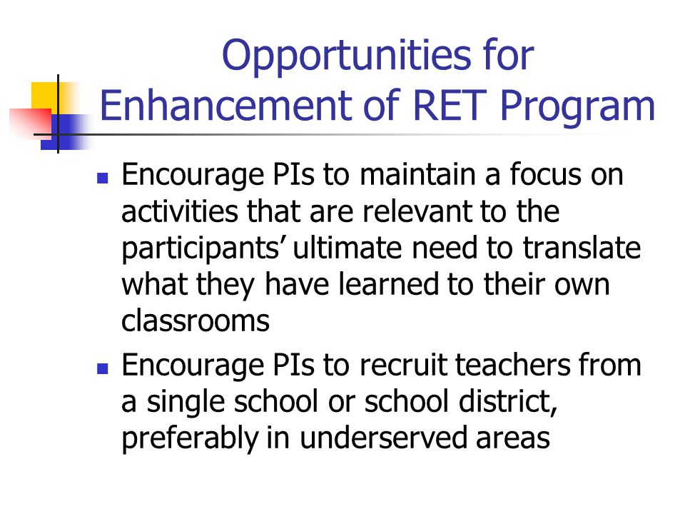 Opportunities for Enhancement of RET Program Encourage PIs to maintain a focus on activities that are relevant to the participants' ultimate need to translate what they have learned to their own classrooms Encourage PIs to recruit teachers from a single school or school district, preferably in underserved areas