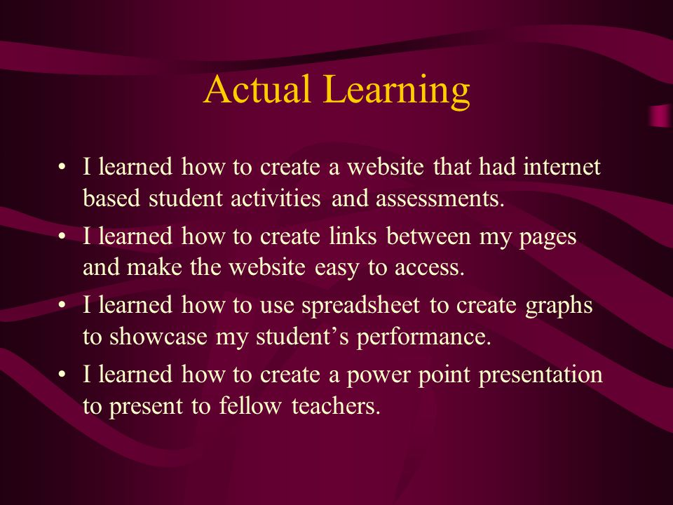 Actual Learning I learned how to create a website that had internet based student activities and assessments.