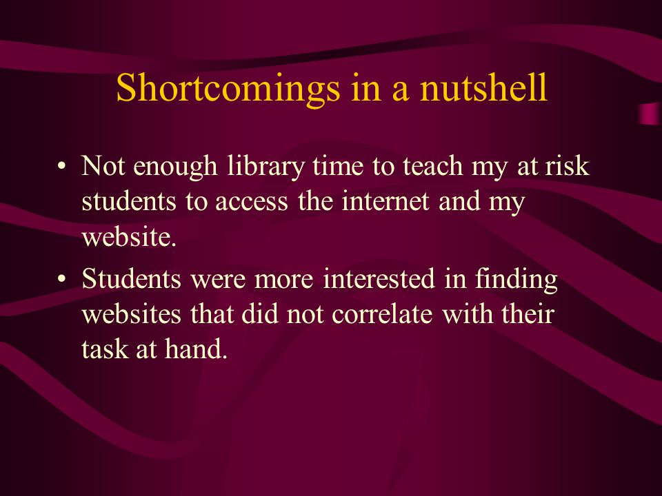 Shortcomings in a nutshell Not enough library time to teach my at risk students to access the internet and my website.