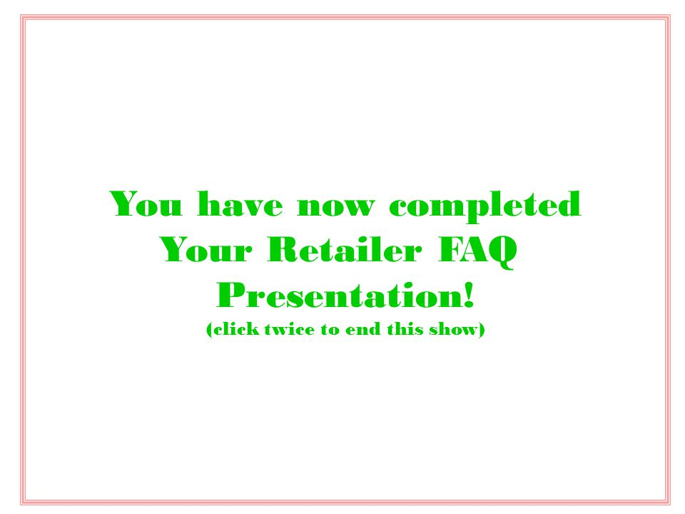 You have now completed Your Retailer FAQ Presentation! (click twice to end this show)