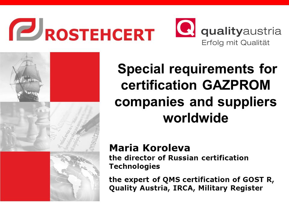 Special requirements for certification GAZPROM companies and suppliers worldwide Maria Koroleva the director of Russian certification Technologies the expert of QMS certification of GOST R, Quality Austria, IRCA, Military Register
