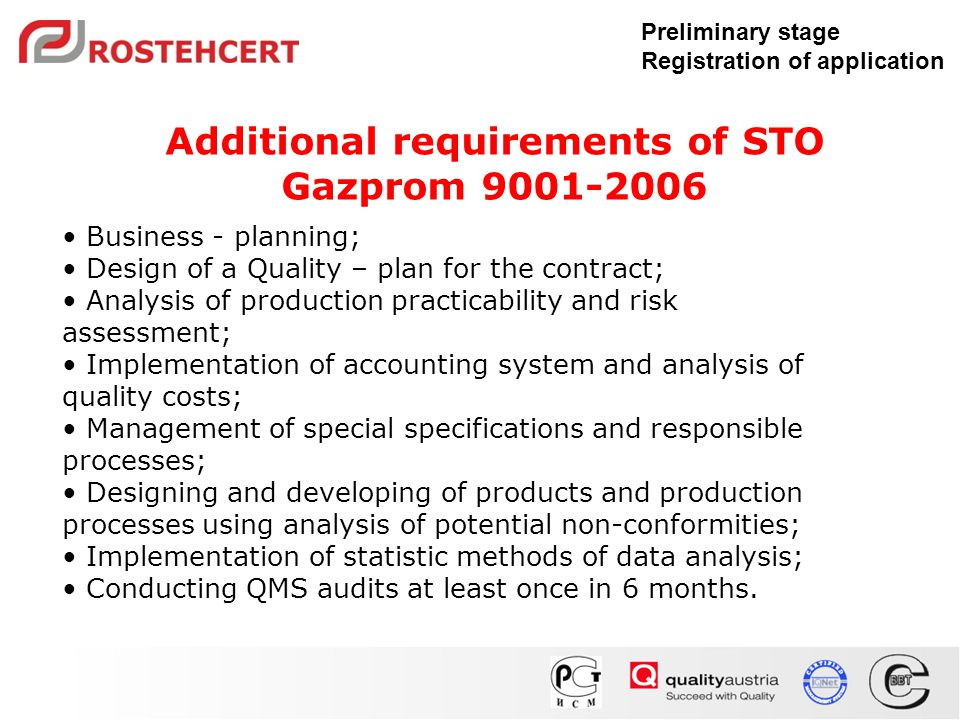 Preliminary stage Registration of application Business - planning; Design of a Quality – plan for the contract; Analysis of production practicability and risk assessment; Implementation of accounting system and analysis of quality costs; Management of special specifications and responsible processes; Designing and developing of products and production processes using analysis of potential non-conformities; Implementation of statistic methods of data analysis; Conducting QMS audits at least once in 6 months.