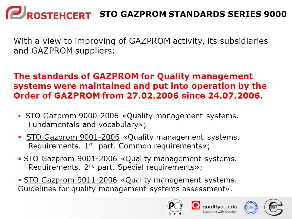 With a view to improving of GAZPROM activity, its subsidiaries and GAZPROM suppliers: The standards of GAZPROM for Quality management systems were maintained and put into operation by the Order of GAZPROM from 27.02.2006 since 24.07.2006.