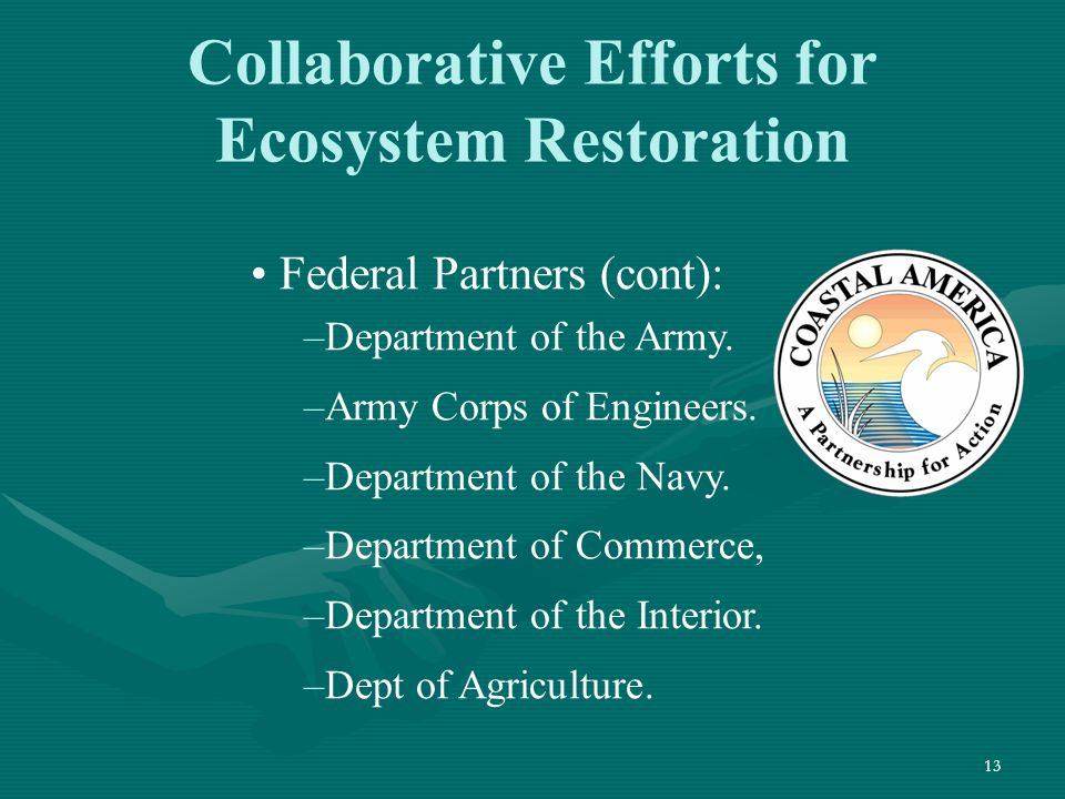 13 Collaborative Efforts for Ecosystem Restoration Federal Partners (cont): –Department of the Army. –Army Corps of Engineers. –Department of the Navy