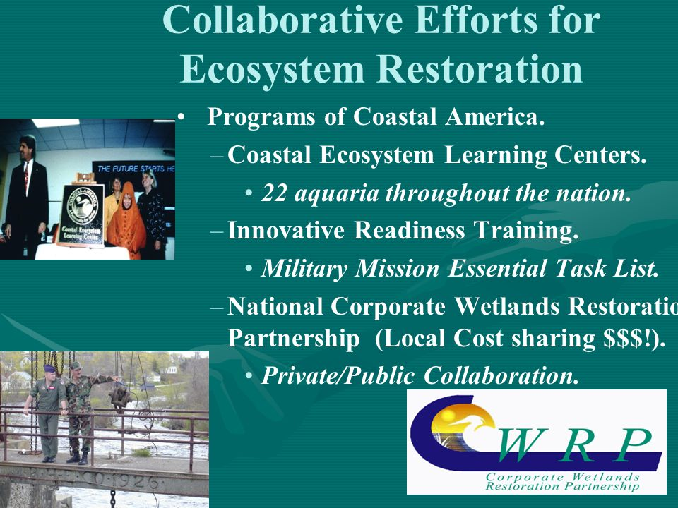 14 Collaborative Efforts for Ecosystem Restoration Programs of Coastal America. – –Coastal Ecosystem Learning Centers. 22 aquaria throughout the natio