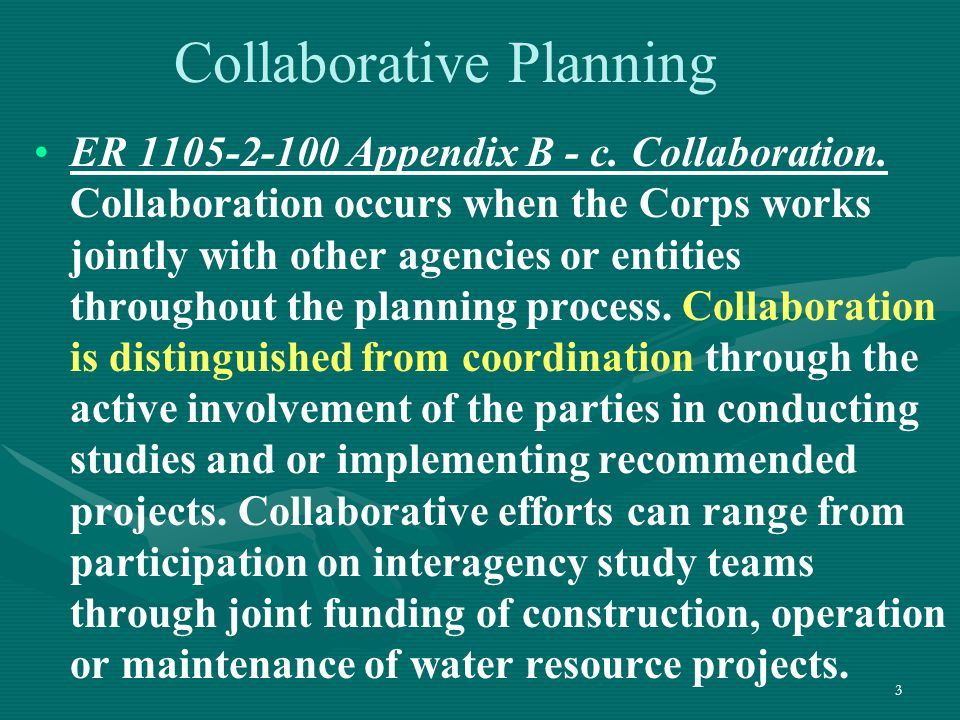 3 Collaborative Planning ER 1105-2-100 Appendix B - c. Collaboration. Collaboration occurs when the Corps works jointly with other agencies or entitie