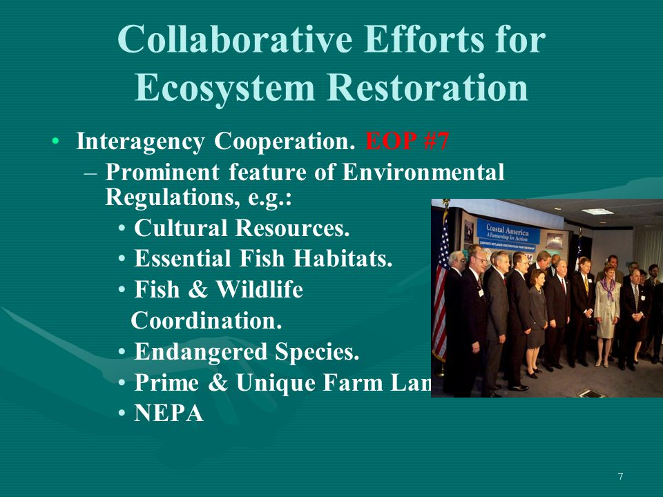7 Collaborative Efforts for Ecosystem Restoration Interagency Cooperation. EOP #7 – –Prominent feature of Environmental Regulations, e.g.: Cultural Re