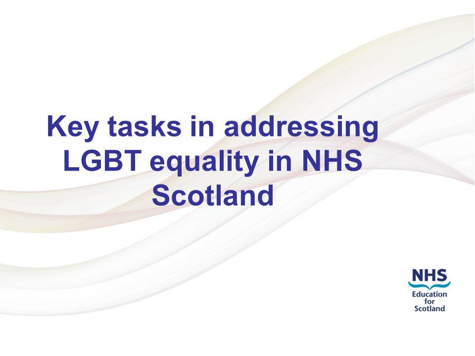 Addressing LGBT Health Inequalities 1 Key tasks in addressing LGBT equality in NHS Scotland