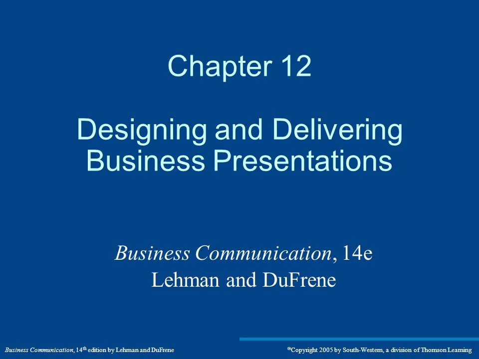 Business Communication, 14 th edition by Lehman and DuFrene  Copyright 2005 by South-Western, a division of Thomson Learning Chapter 12 Designing and Delivering Business Presentations Business Communication, 14e Lehman and DuFrene