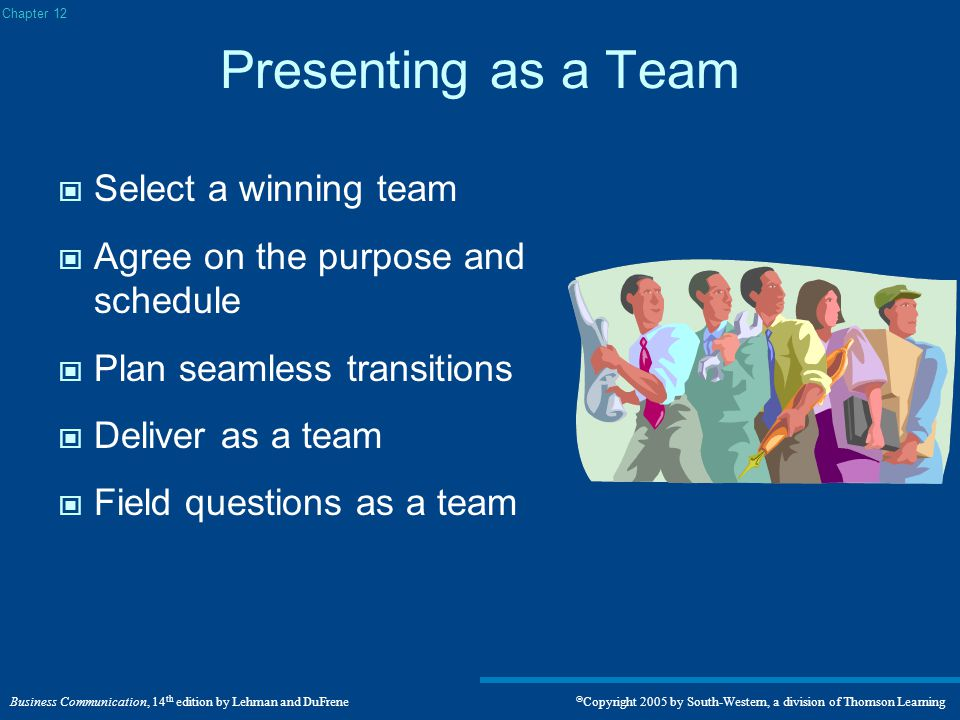 Business Communication, 14 th edition by Lehman and DuFrene  Copyright 2005 by South-Western, a division of Thomson Learning Presenting as a Team Select a winning team Agree on the purpose and schedule Plan seamless transitions Deliver as a team Field questions as a team Chapter 12