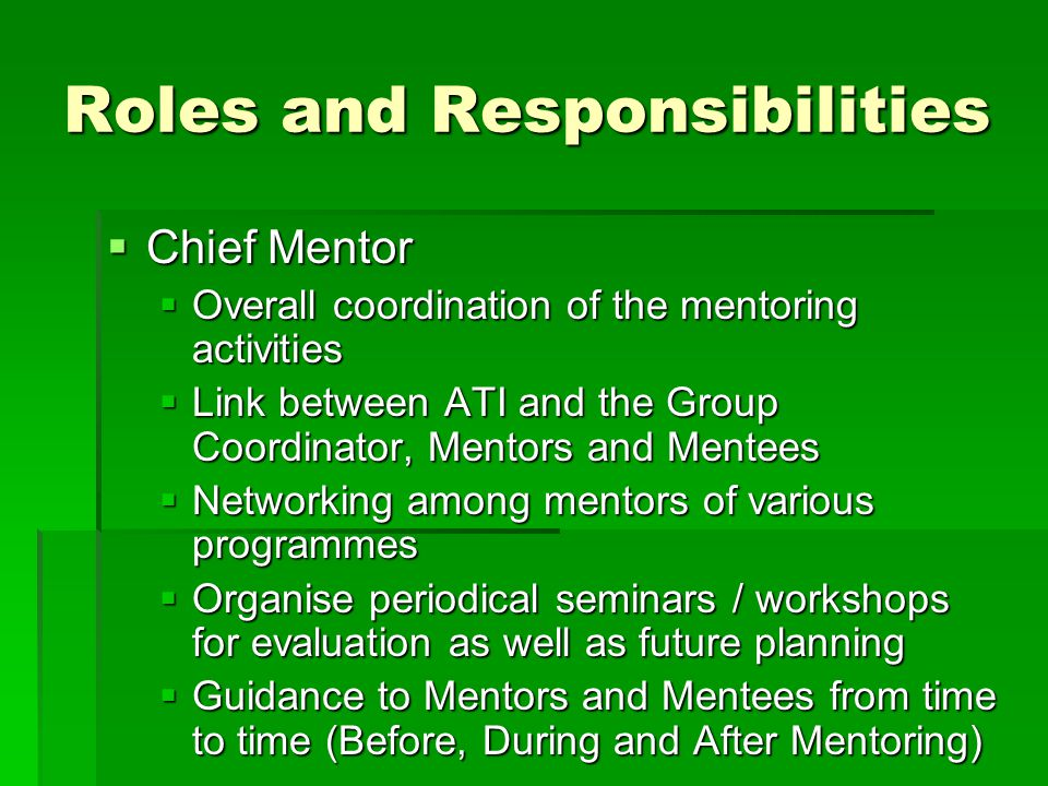 Roles and Responsibilities  Chief Mentor  Overall coordination of the mentoring activities  Link between ATI and the Group Coordinator, Mentors and Mentees  Networking among mentors of various programmes  Organise periodical seminars / workshops for evaluation as well as future planning  Guidance to Mentors and Mentees from time to time (Before, During and After Mentoring)